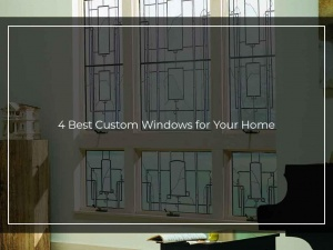 4 Best Custom Windows for Your Home